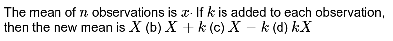 The mean of   `n` observations   is `xdot` If `k` is added to   each observation, then the new mean is `  X `  (b) `  X +k`  (c)   `  X -k`  (d)   `k  X `