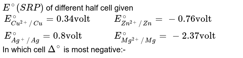 """`E^(@) (SRP)` of different half cell given <br> `{:(E_(Cu^(2+)//Cu)^(@) =0.34""""volt"""",,,E_(Zn^(2+)//Zn)^(@) =- 0.76""""volt""""),(E_(Ag^(+)//Ag)^(@) = 0.8""""volt"""",,,E_(Mg^(2+)//Mg)^(@) =- 2.37 """"volt""""):}` <br> In which cell `Delta^(@)` is most negative:-"""