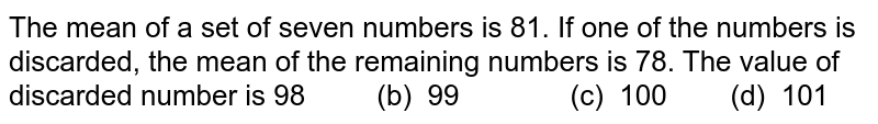 The mean of   a set of seven numbers is 81. If one of the numbers is discarded, the mean of   the remaining numbers is 78. The value of discarded number is 98 (b)   99 (c) 100   (d) 101