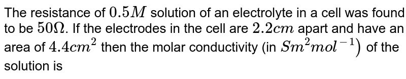 The resistance of `0.5M` solution of an electrolyte in a cell was found to be `50 Omega`. If the electrodes in the cell are `2.2 cm` apart and have an area of `4.4 cm^(2)` then the molar conductivity (in `S m^(2) mol^(-1))` of the solution is