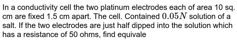 In a conductivity cell the two platinum electrodes each of area 10 sq. cm are fixed 1.5 cm apart. The cell. Contained `0.05N` solution of a salt. If the two electrodes are just half dipped into the solution which has a resistance of 50 ohms, find equivalent conductance of the salt solution.