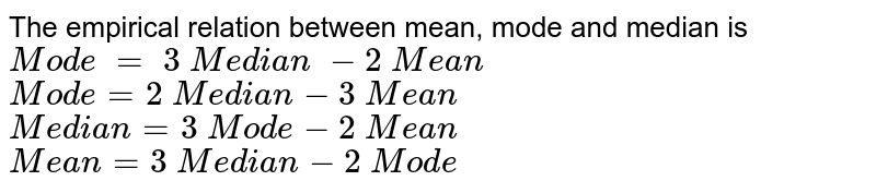 The   empirical relation between mean, mode and median is  `Mod e\ =\ 3\ M e d i a n\ -2\ M e a n`   `Mod e=2\ M e d i a n-3\ M e a n`   `M e d i a n=3\ Mod e-2\ M e a n`   `M e a n=3\ M e d i a n-2\ Mod e`