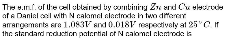 The e.m.f. of the cell obtained by combining `Zn` and `Cu` electrode of a Daniel cell with N calomel electrode in two different arrangements are `1.083V` and `0.018V` respectively at `25^(@)C`. If the standard reduction potential of N calomel electrode is `0.28V` find the emf og Daniel cell.