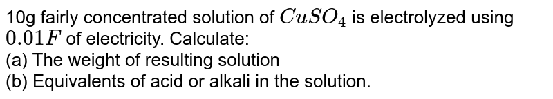 10g fairly concentrated solution of `CuSO_(4)` is electrolyzed using `0.01F` of electricity. Calculate: <br> (a) The weight of resulting solution <br> (b) Equivalents of acid or alkali in the solution.