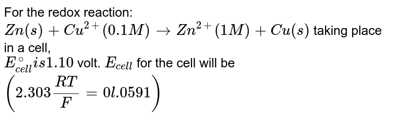 For the redox reaction: <br> `Zn(s) +Cu^(2+) (0.1M) rarr Zn^(2+) (1M)+Cu(s)` taking place in a cell, <br> `E_(cell)^(@) is 1.10` volt. `E_(cell)` for the cell will be `(2.303 (RT)/(F) = 0l.0591)`