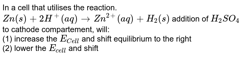 In a cell that utilises the reaction. <br> `Zn(s) +2H^(+)(aq) rarr Zn^(2+) (aq) +H_(2)(s)` addition of `H_(2)SO_(4)` to cathode compartement, will: <br> (1) increase the `E_(Cell)` and shift equilibrium to the right <br> (2) lower the `E_(cell)` and shift equilibrium to the right <br> (3) lower the `E_(cell)` and shift equilibrium to the left <br> (4) increase the `E_(cell)` and shift equilibrium to the left