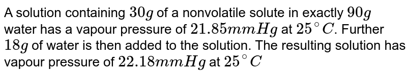 A solution containing `30g` of a nonvolatile solute in exactly `90g` water has a vapour pressure of `21.85 mm Hg` at `25^(@)C`. Further `18g` of water is then added to the solution. The resulting solution has  vapour pressure of `22.18 mm Hg` at `25^(@)C`. calculate (a) molar mass of the solute, and (b) vapour pressure of water at `25^(@)C`.