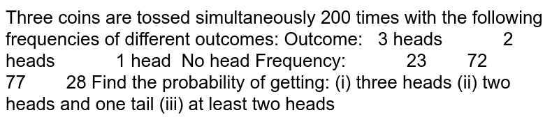 Three coins are tossed   simultaneously 200 times with the following frequencies of different   outcomes: Outcome: 3 heads 2   heads 1 head No head Frequency: 23 72 77 28 Find the probability of   getting: (i) three heads (ii) two heads and one tail (iii) at least two heads