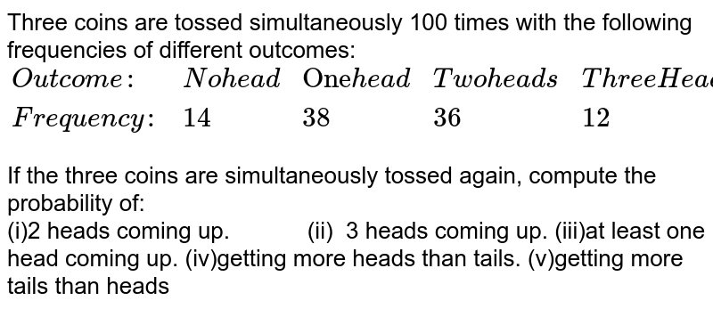 Three coins are tossed   simultaneously 100 times with the following frequencies of different   outcomes:    Outcome:   No head   One head   Two heads   Three Head     Frequency:   14   38   36   12    If the three coins are   simultaneously tossed again, compute the probability of: 2 heads coming up. (ii) 3 heads coming up. at least one head   coming up. getting more heads than   tails. getting more tails than   heads
