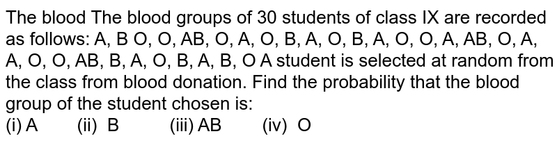 The blood The blood   groups of 30 students of class IX are recorded as follows: A, B O, O, AB, O, A, O,   B, A, O, B, A, O, O, A, AB, O, A, A, O, O,   AB, B, A, O, B, A, B, O A student is selected   at random from the class from blood donation. Find the probability that the   blood group of the student chosen is: A (ii)   B (iii) AB (iv)   O