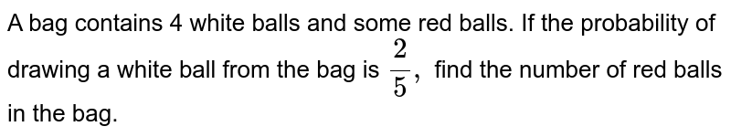 A bag contains 4 white   balls and some red balls. If the probability of drawing a white ball from the   bag is `2/5,` find the number of red   balls in the bag.