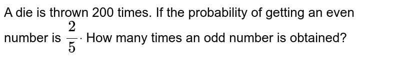 A die is thrown 200   times. If the probability of getting an even number is `2/5dot` How many times an odd   number is obtained?
