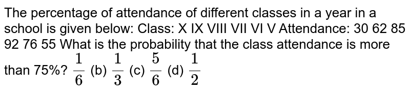 The percentage of   attendance of different classes in a year in a school is given below:    Class:   X   IX   VIII   VII   VI   V     Attendance:   30   62   85   92   76   55    What is the probability   that the class attendance is more than 75%? `1/6`  (b) `1/3`  (c) `5/6`  (d) `1/2`