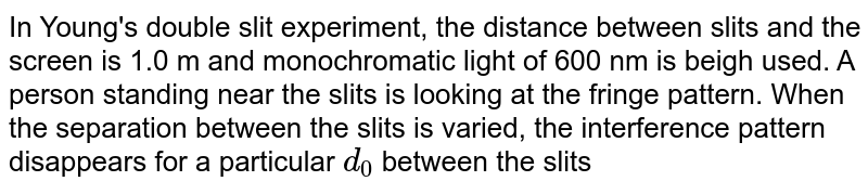 In Young's double slit experiment, the distance between slits and the screen is 1.0 m and monochromatic light of 600 nm is beigh used. A person standing near the slits is looking at the fringe pattern. When the separation between the slits is varied, the interference pattern disappears for a particular `d_(0)` between the slits
