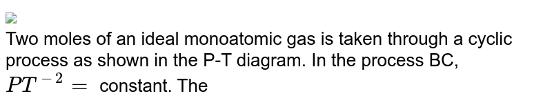 """<img src=""""https://d10lpgp6xz60nq.cloudfront.net/physics_images/FIT_JEE_PT_P2_E01_061_Q01.png"""" width=""""80%""""> <br> Two moles of an ideal monoatomic gas is taken through a cyclic process as shown in the P-T diagram. In the process BC, `PT^(-2)=` constant. Then the ratio of heat absorbed and heat released by the gas during the process AB and process BC respectively as."""