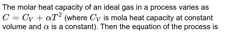 The molar heat capacity of an ideal gas in a process varies as `C=C_(V)+alphaT^(2)` (where `C_(V)` is mola heat capacity at constant volume and `alpha` is a constant). Then the equation of the process is