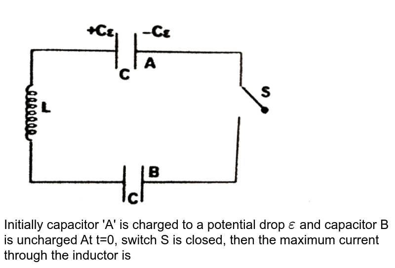 """<img src=""""https://d10lpgp6xz60nq.cloudfront.net/physics_images/FIT_JEE_PT_P2_E01_085_Q01.png"""" width=""""80%""""> <br> Initially capacitor 'A' is charged to a potential drop `epsilon` and capacitor B is uncharged At t=0, switch S is closed, then the maximum current through the inductor is"""