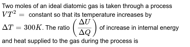 Two moles of an ideal diatomic gas is taken through a process `VT^(2)=` constant so that its temperature increases by `DeltaT=300K`. The ratio `((DeltaU)/(DeltaQ))` of increase in internal energy and heat supplied to the gas during the process is