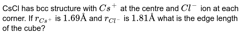 CsCl has bcc structure with `Cs^(+)` at the centre and `Cl^(-)` ion at each corner. If `r_(Cs^(+))` is `1.69Å` and `r_(Cl^(-))` is `1.81Å` what is the edge length of the cube?
