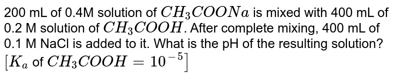 200 mL of 0.4M solution of `CH_(3)COONa` is mixed with 400 mL of 0.2 M solution of `CH_(3)COOH`. After complete mixing, 400 mL of 0.1 M NaCl is added to it. What is the pH of the resulting solution? `[K_(a)` of `CH_(3)COOH=10^(-5)]`