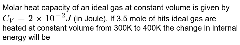 Molar heat capacity of an ideal gas at constant volume is given by `C_(V)=2xx10^(-2)J` (in Joule). If 3.5 mole of hits ideal gas are heated at constant volume from 300K to 400K the change in internal energy will be