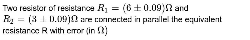 Two resistor of resistance `R_(1)=(6+-0.09)Omega` and `R_(2)=(3+-0.09)Omega` are connected  in parallel the equivalent resistance R with error (in `Omega)`
