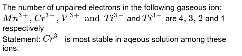 The number of unpaired electrons in the following gaseous ion: <br> `Mn^(3+),Cr^(3+),V^(3+) and Ti^(3+)` and `Ti^(3+)` are `4,3,2` and 1 respectively <br> Statement: `Cr^(3+)`is most stable in aqeous solution among these ions.
