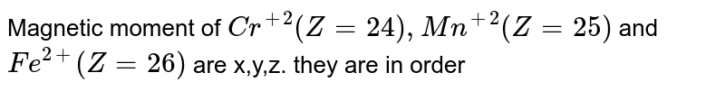 Magnetic moment of `Cr^(+2)(Z=24),Mn^(+2)(Z=25)` and `Fe^(2+) (Z=26)` are x,y,z. they are in order