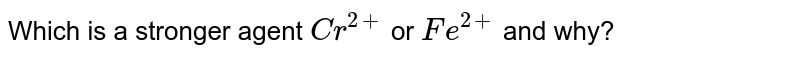 Which is a stronger agent `Cr^(2+)` or `Fe^(2+)` and why?