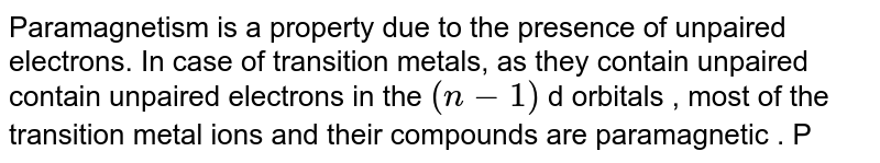 """Paramagnetism is a property due to the presence of unpaired electrons. In case of transition metals, as they contain unpaired contain unpaired electrons in the `(n-1)` d orbitals , most of the transition metal ions and their compounds are paramagnetic . Paramagnetism increases with increases in number of unpaired electrons. Magnetic moment is calculated from 'spin only formula' `Vz` <br> `mu=sqrt(n(n+2)) B.M n=""""number of unpaired electrons""""` <br> Similarly the colour of the compounds of transition metals may be attributed to the presence of incomplete `(n-1)` d sub-shell. When an electron from a lower energy of d-orbitals is excited to a higher energy d-orbital, the energy of excitation corresponds to the frequency of light absorbed. This frequency generally lies in the visible region. The colour observed corresponds to complementry colour of the light obserbed. The frequency of the light absorbed is determined by the nature of the ligand.<br> Identify the correct statement."""