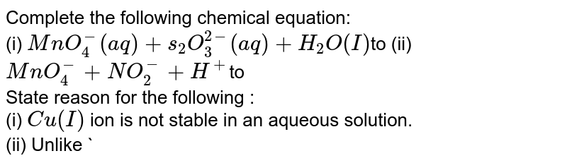Complete the following chemical equation: <br> (i) `MnO_(4)^(-)(aq)+s_(2)O_(3)^(2-)(aq)+H_(2)O(I)`to (ii) `MnO_(4)^(-) +NO_(2)^(-)+H^(+)`to <br> State reason for the following : <br> (i) `Cu(I)` ion is not stable in an aqueous solution. <br> (ii) Unlike `Cr^(3+),Mn^(2+),Fe^(3+)` and the subsequently other `M^(2+)` ions of the `3d` series of elements, the `4d` and the `5d` series metals generally do not form stable cationic species.
