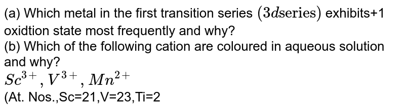 """(a) Which metal in the first transition series `(3d """"series"""")` exhibits+1 oxidtion state most frequently and why? <br> (b) Which of the following cation are coloured in aqueous solution and why? <br> `Sc^(3+),V^(3+),Mn^(2+)` <br> (At. Nos.,Sc=21,V=23,Ti=22,Mn=25)`"""