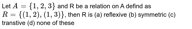 Let `A = {1,2,3}` and R be a relation on A defind as `R = {(1,2), (1,3)}`, then R is