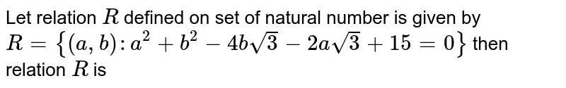 Let relation `R` defined on set of natural number is given by `R = {(a,b):a^(2)+b^(2)-4bsqrt(3)-2a sqrt(3)+15=0}` then relation `R` is