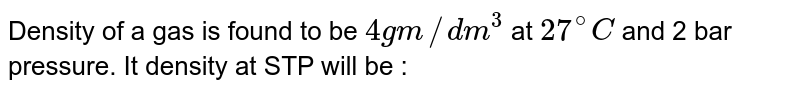 Density of a gas is found to be `4 gm//dm^(3)` at `27^(@)C` and 2 bar pressure. It density at STP will be :