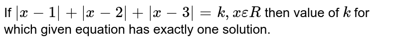 If `|x-1|+|x-2|+|x-3|=k, x epsilon R` then value of `k` for which given equation has exactly one solution.
