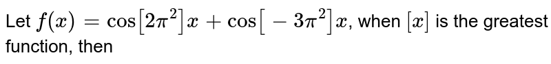 Let `f(x)= cos [2pi^(2)]x +cos[-3pi^(2)]x`, when `[x]` is the greatest function, then