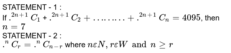 STATEMENT - 1 : <br> If `.^(2n+1)C_(1)` + `.^(2n+1)C_(2)+………+ .^(2n+1)C_(n)= 4095`, then `n = 7` <br> STATEMENT - 2 : <br> `.^(n)C_(r )= .^(n)C_(n-r)` where `n epsilon N, r epsilon W and n ge r`