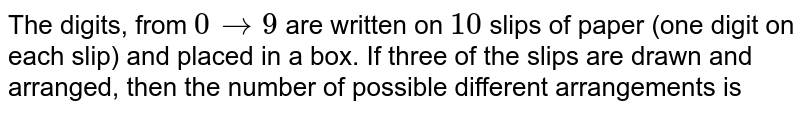 The digits, from `0 to 9` are written on `10` slips of paper (one digit on each slip) and placed in a box. If three of the slips are drawn and arranged, then the number of possible different arrangements is