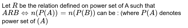Let `R` be the relation defined on power set of A such that `ARB hArr n(P(A)) = n(P(B))` can be  : (where `P(A)` denotes power set of `(A)`