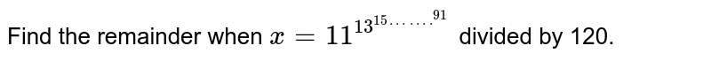 Find the remainder when `x=11^(13^(15…….^(91)))` divided by 120.