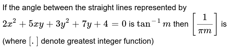 If the angle between the straight lines represented by `2x^(2)+5xy+3y^(2)+7y+4=0`  is `tan^(-1)m` then `[(1)/(pi m)]` is (where `[.]` denote greatest integer function)