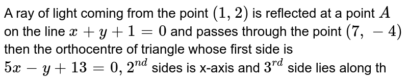 A ray of light coming from the point `(1, 2)` is reflected at a point `A` on the line `x+y+1=0` and passes through the point `(7, -4)` then the orthocentre of triangle whose first side is `5x-y+13=0, 2^(nd)` sides is x-axis and `3^(rd)` side lies along the reflected ray is :