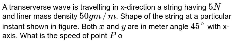 """A transerverse wave is travelling in x-direction a string having `5N` and liner mass density `50gm//m`. Shape of the string at a particular instant shown in figure. Both `x` and `y` are in meter angle `45^(@)` with x-axis. What is the speed of point `P` of string in `m//s` ? <br> <img src=""""https://d10lpgp6xz60nq.cloudfront.net/physics_images/RES_P06_17_MPCT_P7_XI_E01_017_Q01.png"""" width=""""80%"""">"""