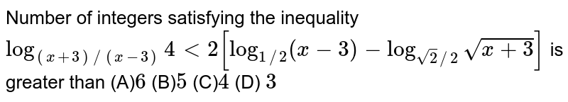 Number of integers satisfying the inequality `log_((x + 3)/(x - 3))4 lt 2 [log_((1)/(2))(x - 3)-log_((sqrt(2))/(2))sqrt(x + 3)]` is greater than