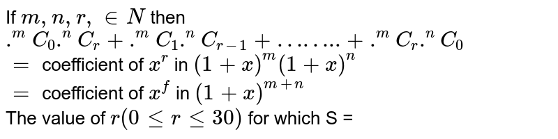 """If `m, n, r, in N` then `.^(m)C_(0).^(n)C_(r) + .^(m)C_(1).^(n)C_(r-1)+""""……..""""+.^(m)C_(r).^(n)C_(0)` <br> `=` coefficient of `x^(r)` in `(1+x)^(m)(1+x)^(n)` <br> `=` coefficient of `x^(f)` in `(1+x)^(m+n)` <br> The value of `r(0 le r le 30)` for which S = `.^(20)C_(r).^(10)C_(0) + .^(20)C_(r-1).^(10)C_(1) + ........ + .^(20)C_(0).^(10)C_(r)` is minimum can not be"""