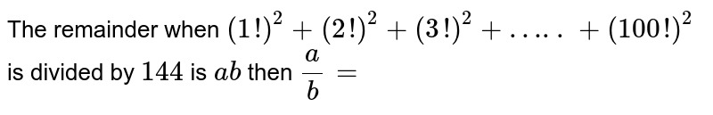 The remainder when `(1!)^(2) + (2!)^(2) + (3!)^(2) + ….. + (100!)^(2)` is divided by `144` is `ab` then `(a)/(b) =`