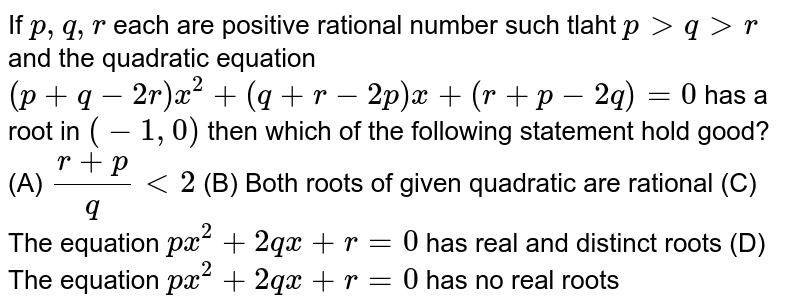 If `p, q, r` each are positive rational number such tlaht `p gt q gt r` and the quadratic equation `(p + q - 2r)x^(2) + (q + r- 2p)x + (r + p - 2q) = 0` has a root in `(-1 , 0)` then which of the following statement hold good?