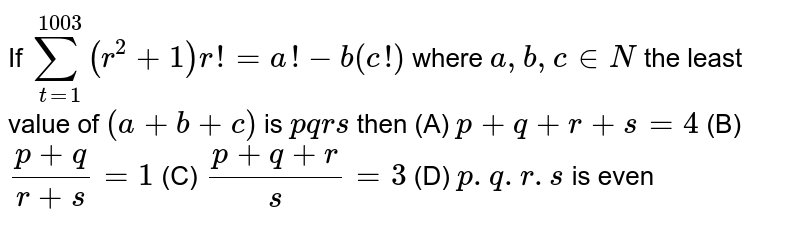 If `overset(1003)underset(t=1)(sum)(r^(2) + 1)r! = a! - b(c!)` where `a, b, c in N` the least value of `(a + b + c)` is `pqrs` then