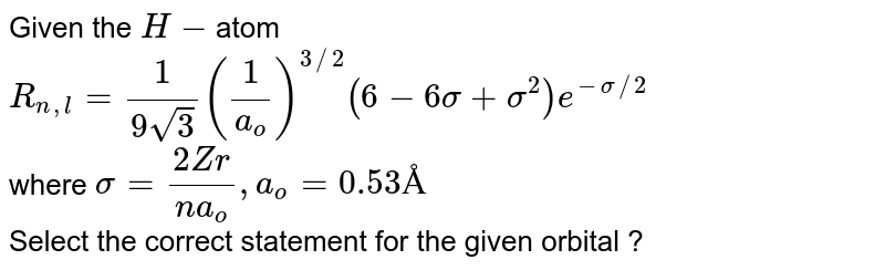 """Given the `H-`atom `R_(n,l) = (1)/(9sqrt(3))((1)/(a_(o)))^(3//2)(6 - 6sigma + sigma^(2))e^(-sigma//2)` <br> where `sigma = (2Zr)/(na_(o)), a_(o) = 0.53Å`  <br> Select the correct statement for the given orbital ? <br> <img src=""""https://d10lpgp6xz60nq.cloudfront.net/physics_images/RES_P19_17_APCT_P4_XI_E01_043_Q01.png"""" width=""""80%"""">"""